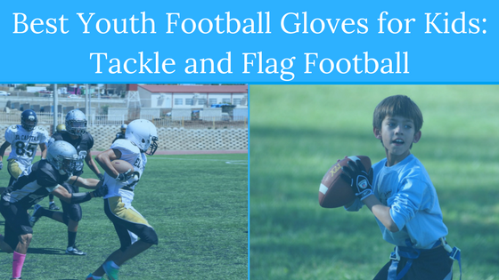 Best Youth Football Gloves for Kids: Tackle and Flag Football (Winter 2018 Season)